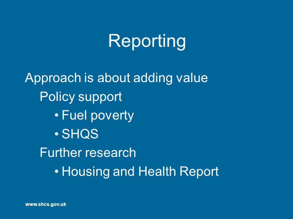 www.shcs.gov.uk Reporting Approach is about adding value Policy support Fuel poverty SHQS Further research Housing and Health Report