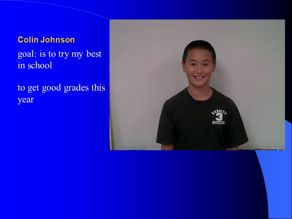 Colin Johnson goal: is to try my best in school to get good grades this year
