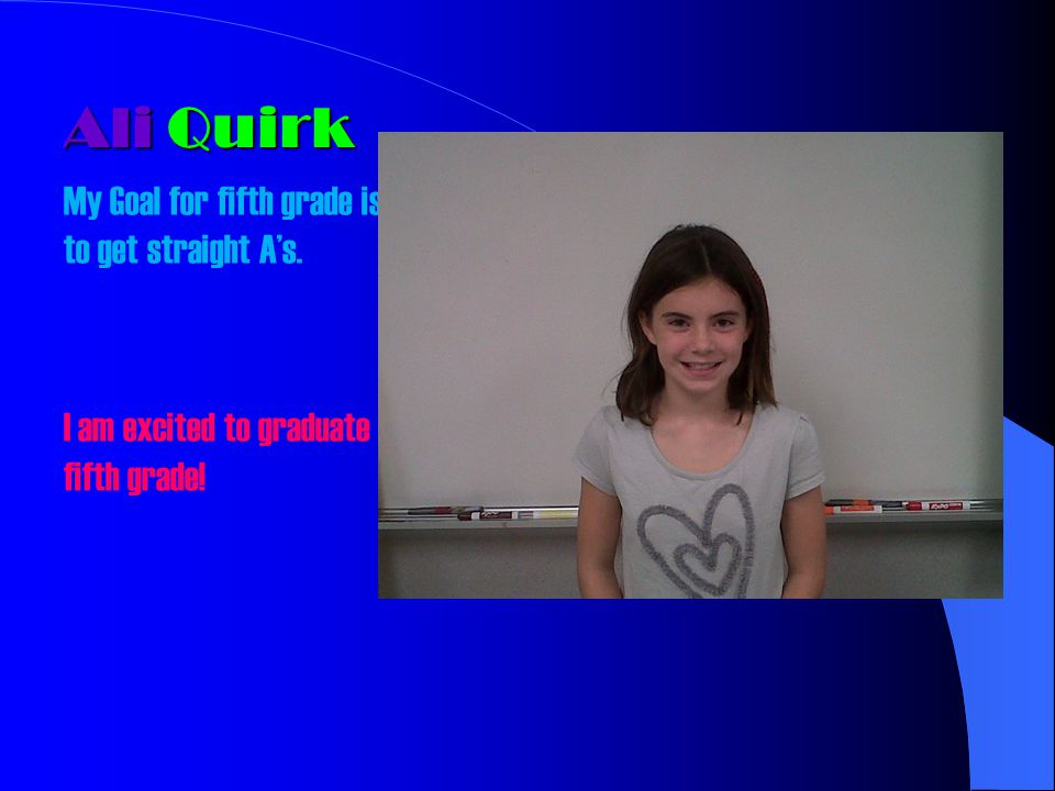Ali Quirk My Goal for fifth grade is to get straight As. I am excited to graduate fifth grade!