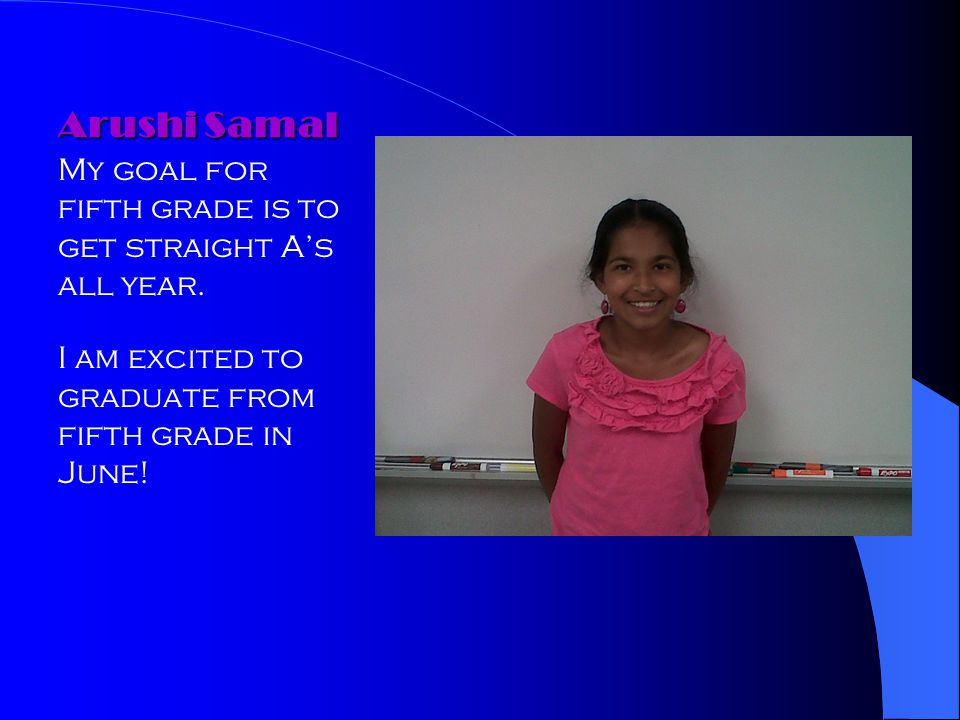 Arushi Samal My goal for fifth grade is to get straight As all year. I am excited to graduate from fifth grade in June!