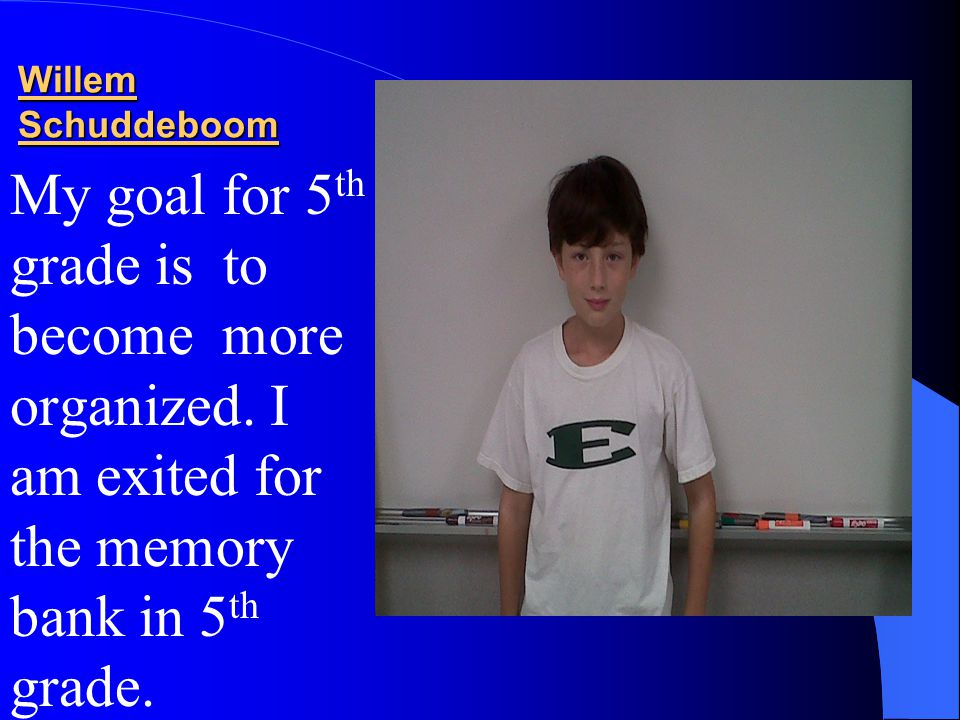Willem Schuddeboom My goal for 5 th grade is to become more organized. I am exited for the memory bank in 5 th grade.