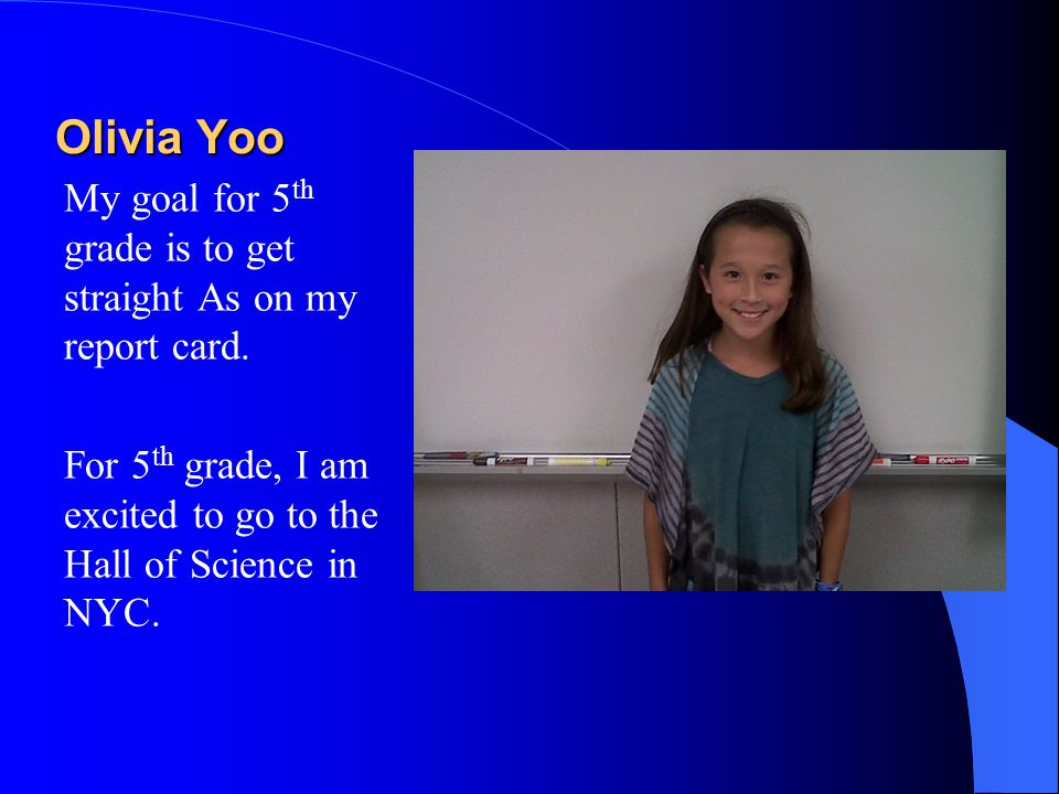 Olivia Yoo My goal for 5 th grade is to get straight As on my report card. For 5 th grade, I am excited to go to the Hall of Science in NYC.