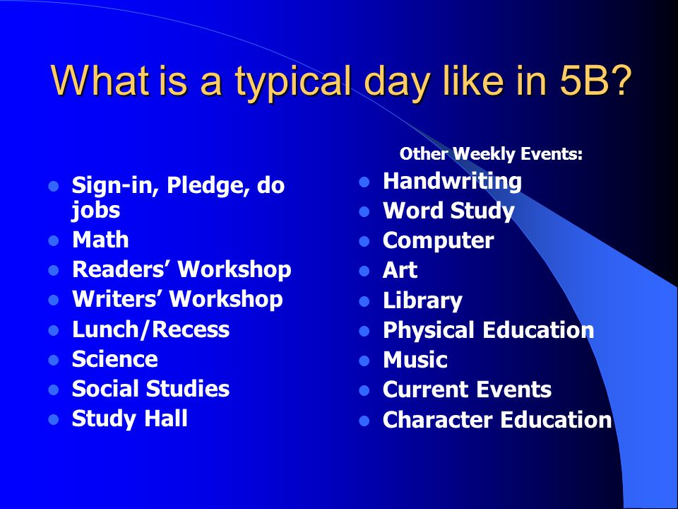 What is a typical day like in 5B? Sign-in, Pledge, do jobs Math Readers Workshop Writers Workshop Lunch/Recess Science Social Studies Study Hall Other