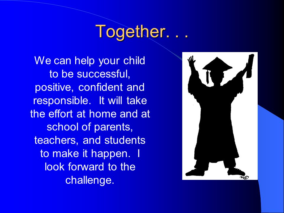 Together... We can help your child to be successful, positive, confident and responsible. It will take the effort at home and at school of parents, te