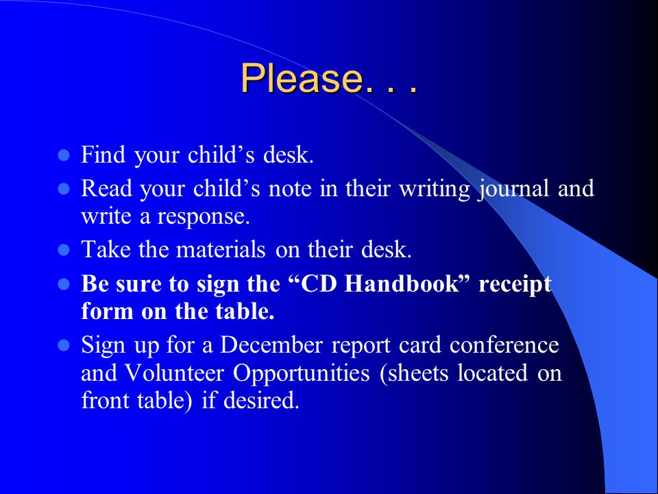 Please... Find your childs desk. Read your childs note in their writing journal and write a response. Take the materials on their desk. Be sure to sig