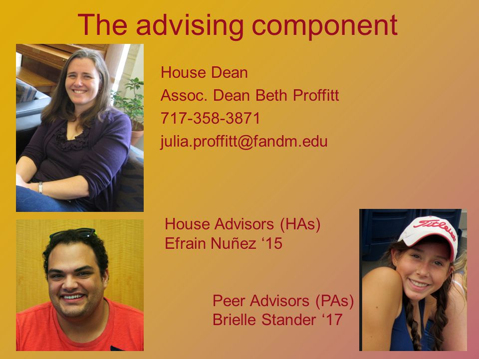 The advising component House Advisors (HAs) Efrain Nuñez 15 Peer Advisors (PAs) Brielle Stander 17 House Dean Assoc.