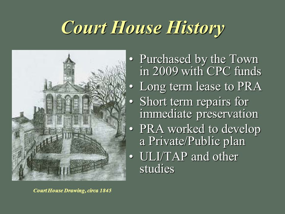 Court House History Purchased by the Town in 2009 with CPC fundsPurchased by the Town in 2009 with CPC funds Long term lease to PRALong term lease to PRA Short term repairs for immediate preservationShort term repairs for immediate preservation PRA worked to develop a Private/Public planPRA worked to develop a Private/Public plan ULI/TAP and other studiesULI/TAP and other studies Court House Drawing, circa 1845