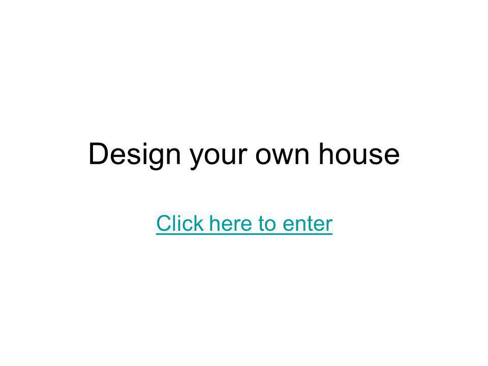 Design your own house Click here to enter