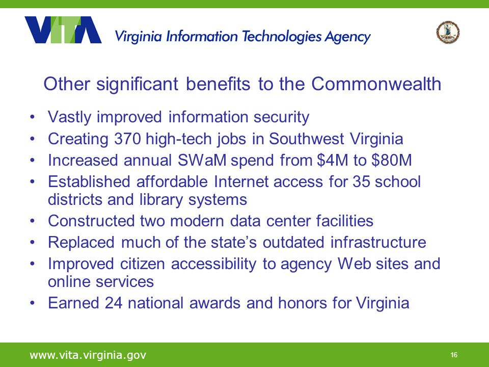 16 www.vita.virginia.gov Other significant benefits to the Commonwealth Vastly improved information security Creating 370 high-tech jobs in Southwest Virginia Increased annual SWaM spend from $4M to $80M Established affordable Internet access for 35 school districts and library systems Constructed two modern data center facilities Replaced much of the states outdated infrastructure Improved citizen accessibility to agency Web sites and online services Earned 24 national awards and honors for Virginia