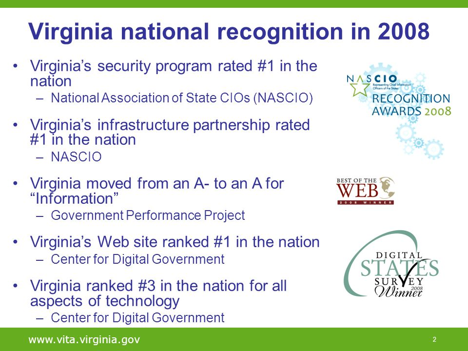 2 www.vita.virginia.gov Virginia national recognition in 2008 Virginias security program rated #1 in the nation –National Association of State CIOs (NASCIO) Virginias infrastructure partnership rated #1 in the nation –NASCIO Virginia moved from an A- to an A for Information –Government Performance Project Virginias Web site ranked #1 in the nation –Center for Digital Government Virginia ranked #3 in the nation for all aspects of technology –Center for Digital Government