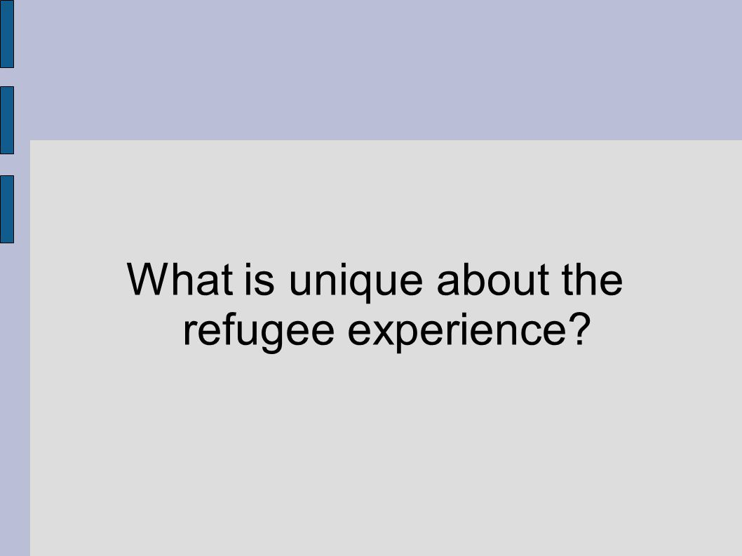 What is unique about the refugee experience?