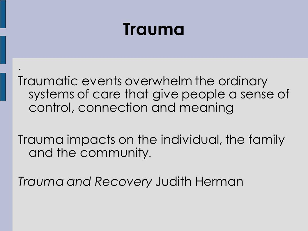 Traumatic events overwhelm the ordinary systems of care that give people a sense of control, connection and meaning Trauma impacts on the individual, the family and the community.
