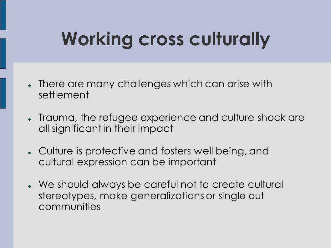 There are many challenges which can arise with settlement Trauma, the refugee experience and culture shock are all significant in their impact Culture is protective and fosters well being, and cultural expression can be important We should always be careful not to create cultural stereotypes, make generalizations or single out communities