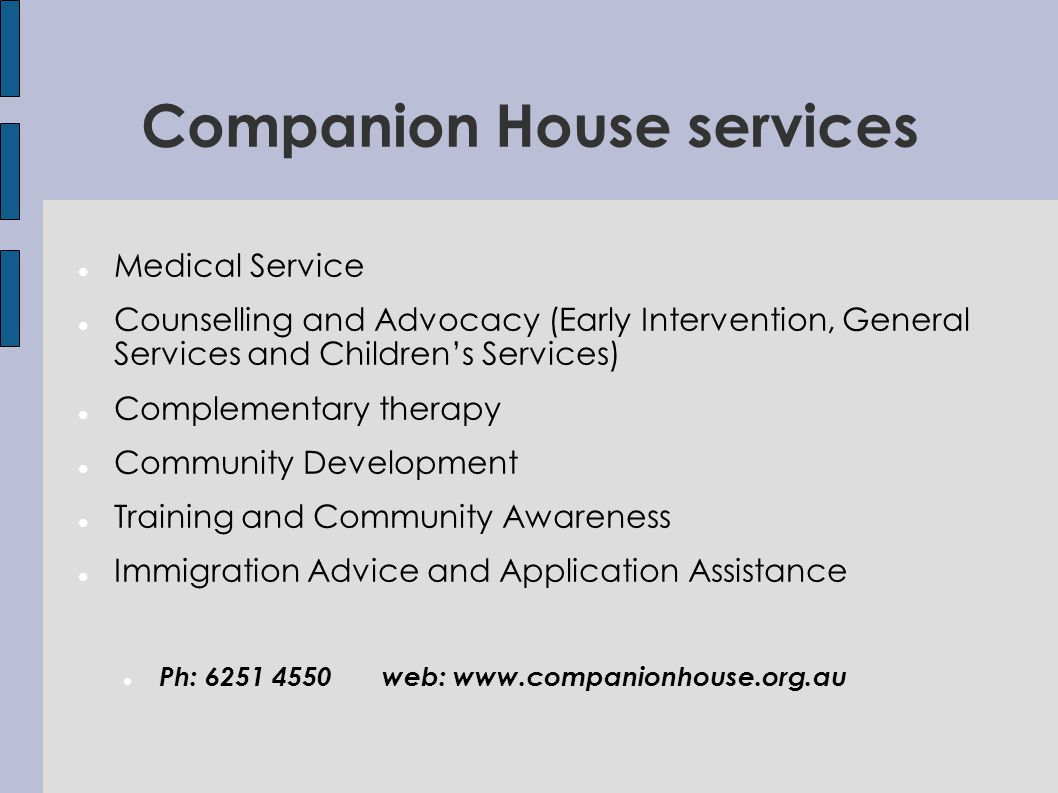 Companion House services Medical Service Counselling and Advocacy (Early Intervention, General Services and Childrens Services) Complementary therapy Community Development Training and Community Awareness Immigration Advice and Application Assistance Ph: 6251 4550 web: www.companionhouse.org.au