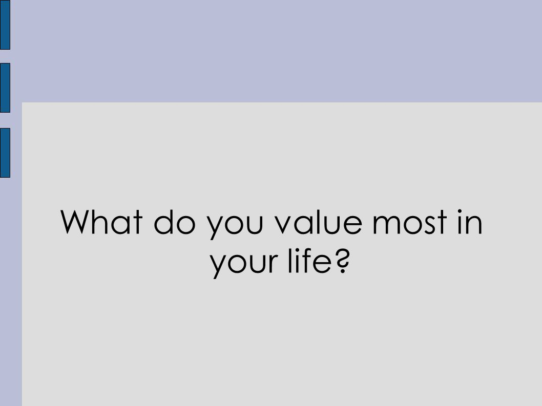 What do you value most in your life