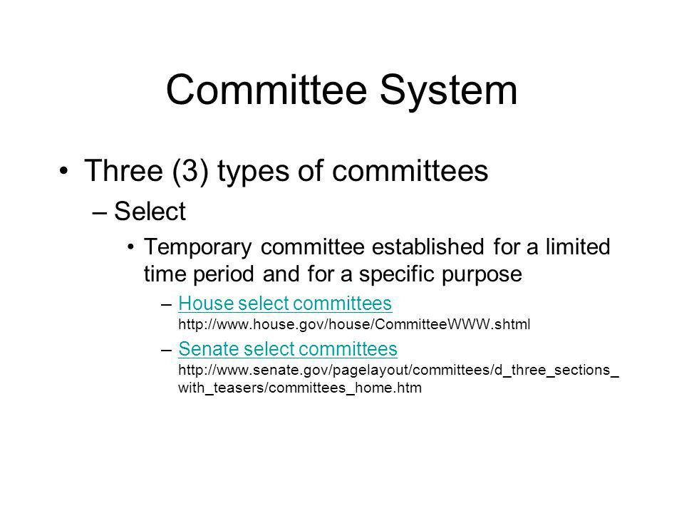 Committee System Three (3) types of committees –Select Temporary committee established for a limited time period and for a specific purpose –House select committees http://www.house.gov/house/CommitteeWWW.shtmlHouse select committees –Senate select committees http://www.senate.gov/pagelayout/committees/d_three_sections_ with_teasers/committees_home.htmSenate select committees