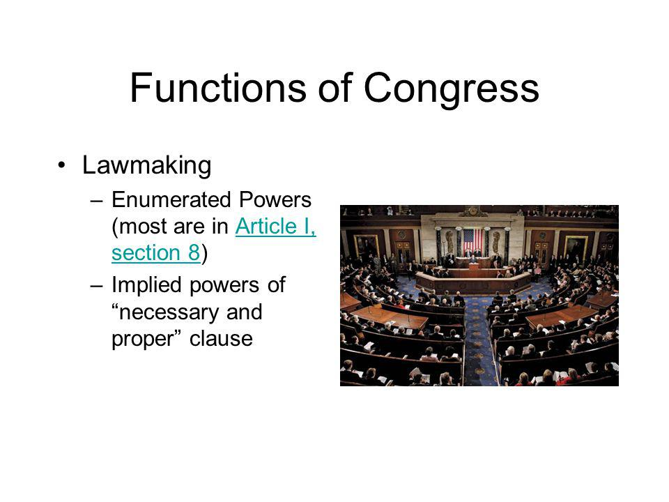 Functions of Congress Lawmaking –Enumerated Powers (most are in Article I, section 8)Article I, section 8 –Implied powers of necessary and proper clause