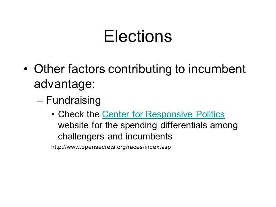 Elections Other factors contributing to incumbent advantage: –Fundraising Check the Center for Responsive Politics website for the spending differentials among challengers and incumbentsCenter for Responsive Politics http://www.opensecrets.org/races/index.asp