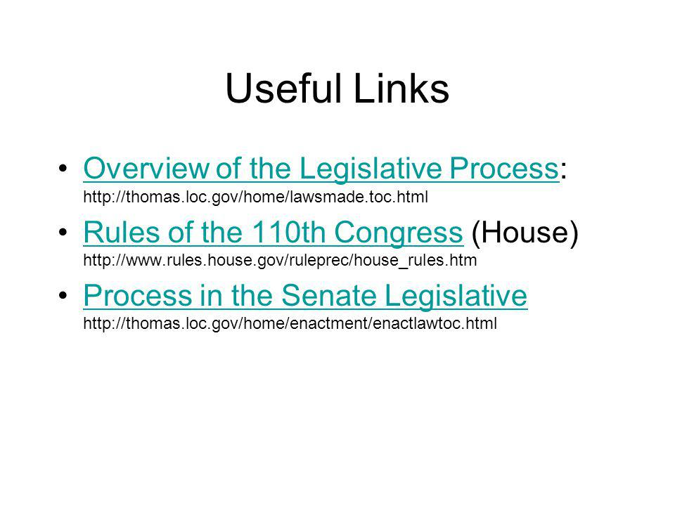Useful Links Overview of the Legislative Process: http://thomas.loc.gov/home/lawsmade.toc.htmlOverview of the Legislative Process Rules of the 110th Congress (House) http://www.rules.house.gov/ruleprec/house_rules.htmRules of the 110th Congress Process in the Senate Legislative http://thomas.loc.gov/home/enactment/enactlawtoc.htmlProcess in the Senate Legislative