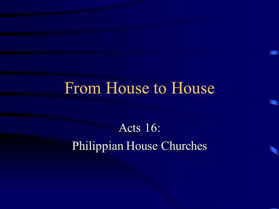 From House to House Acts 16: Philippian House Churches