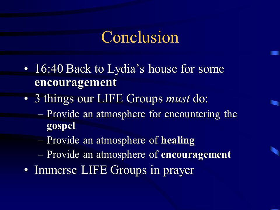 Conclusion 16:40 Back to Lydias house for some encouragement16:40 Back to Lydias house for some encouragement 3 things our LIFE Groups must do:3 things our LIFE Groups must do: –Provide an atmosphere for encountering the gospel –Provide an atmosphere of healing –Provide an atmosphere of encouragement Immerse LIFE Groups in prayerImmerse LIFE Groups in prayer