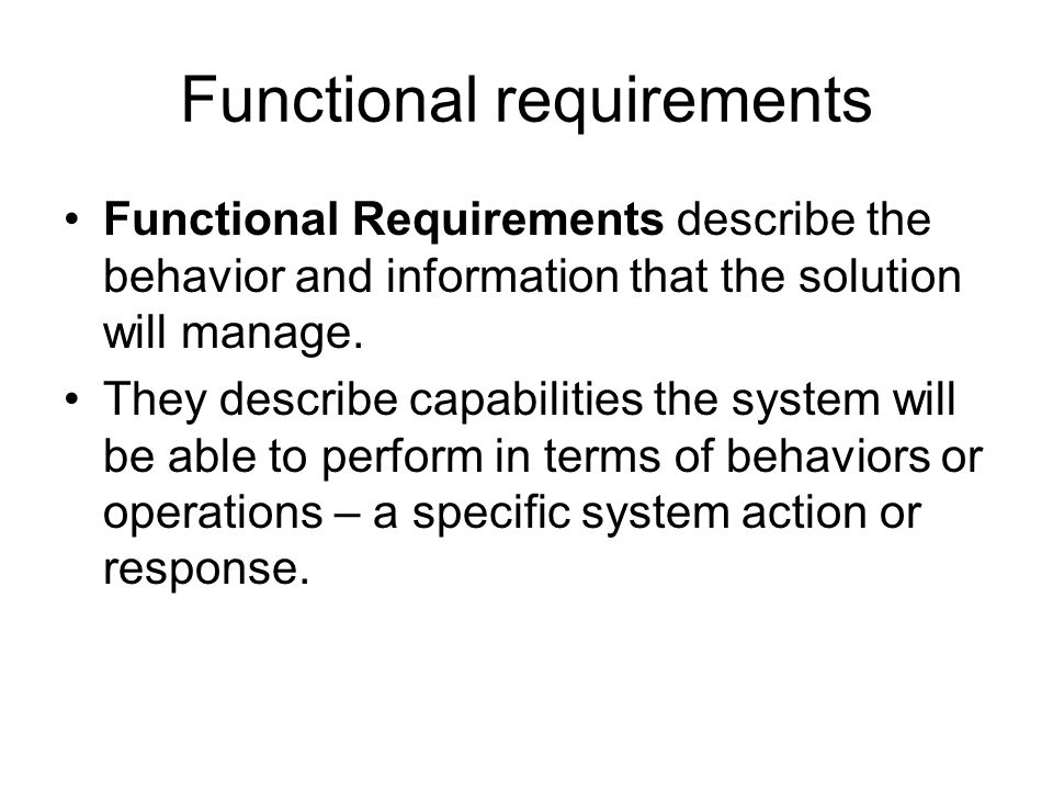 Functional requirements Functional Requirements describe the behavior and information that the solution will manage. They describe capabilities the sy