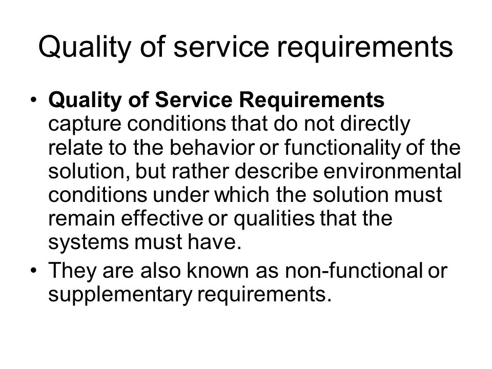 Quality of service requirements Quality of Service Requirements capture conditions that do not directly relate to the behavior or functionality of the solution, but rather describe environmental conditions under which the solution must remain effective or qualities that the systems must have.