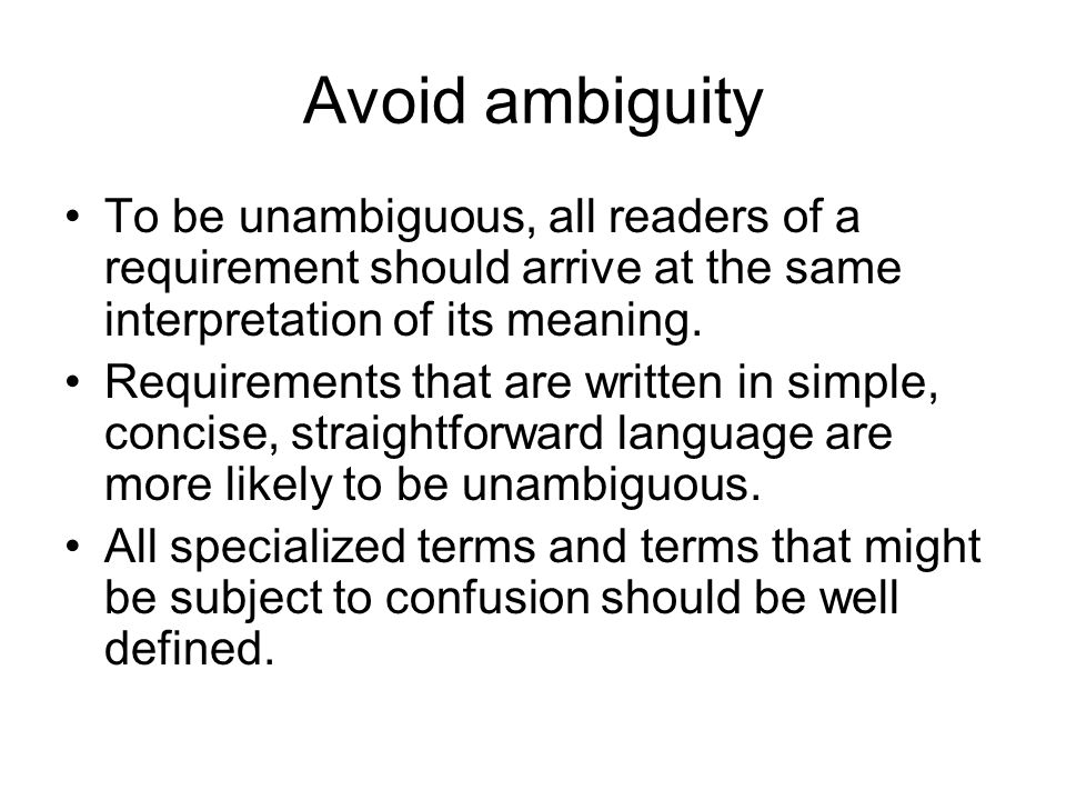 Avoid ambiguity To be unambiguous, all readers of a requirement should arrive at the same interpretation of its meaning. Requirements that are written