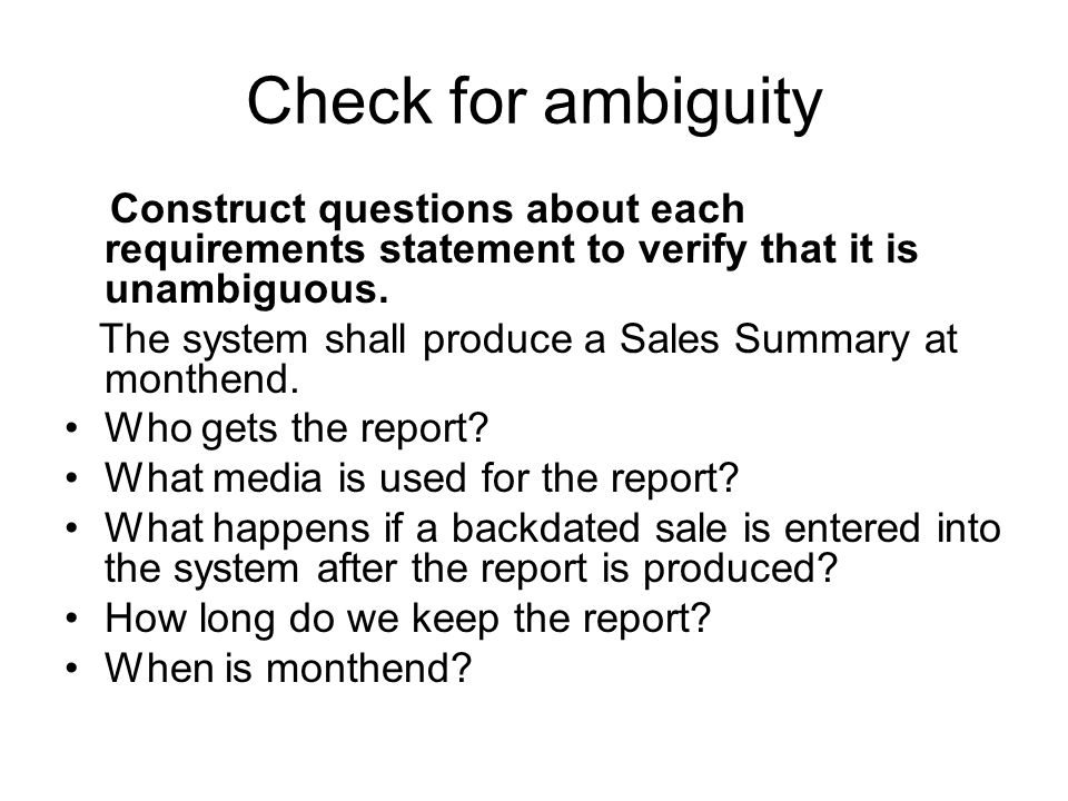Check for ambiguity Construct questions about each requirements statement to verify that it is unambiguous.
