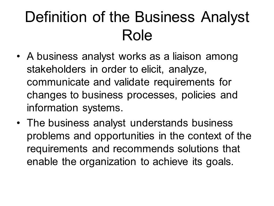 Definition of the Business Analyst Role A business analyst works as a liaison among stakeholders in order to elicit, analyze, communicate and validate requirements for changes to business processes, policies and information systems.