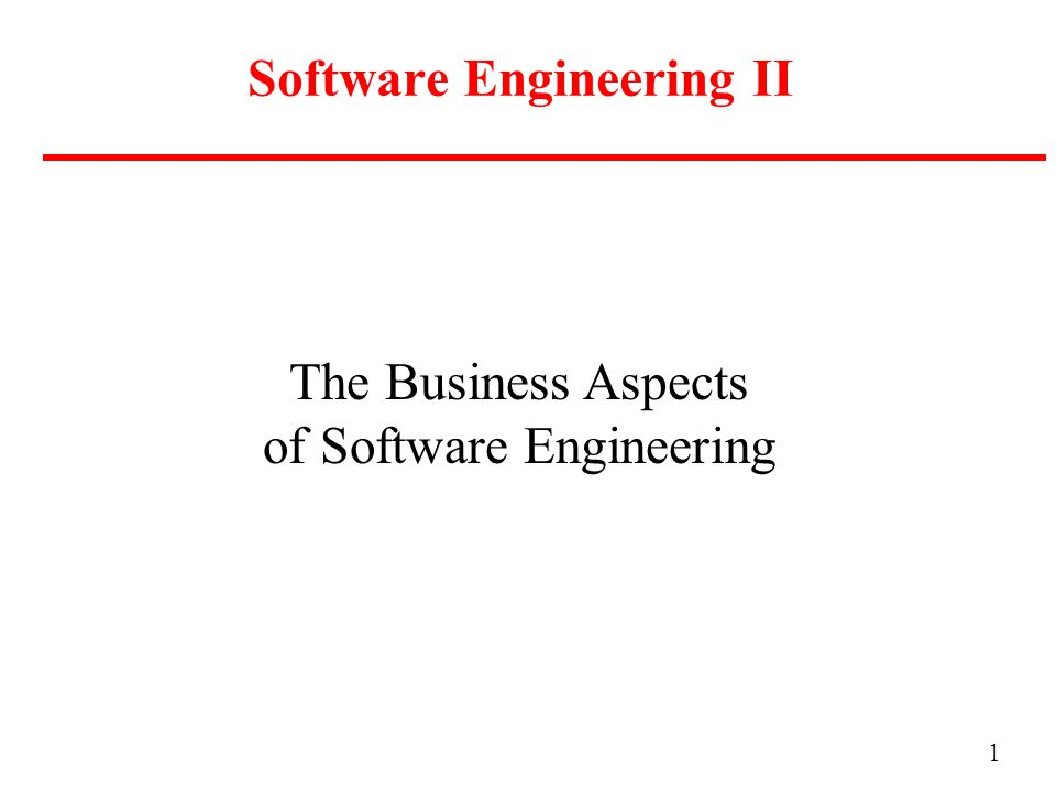 1 Software Engineering II The Business Aspects of Software Engineering