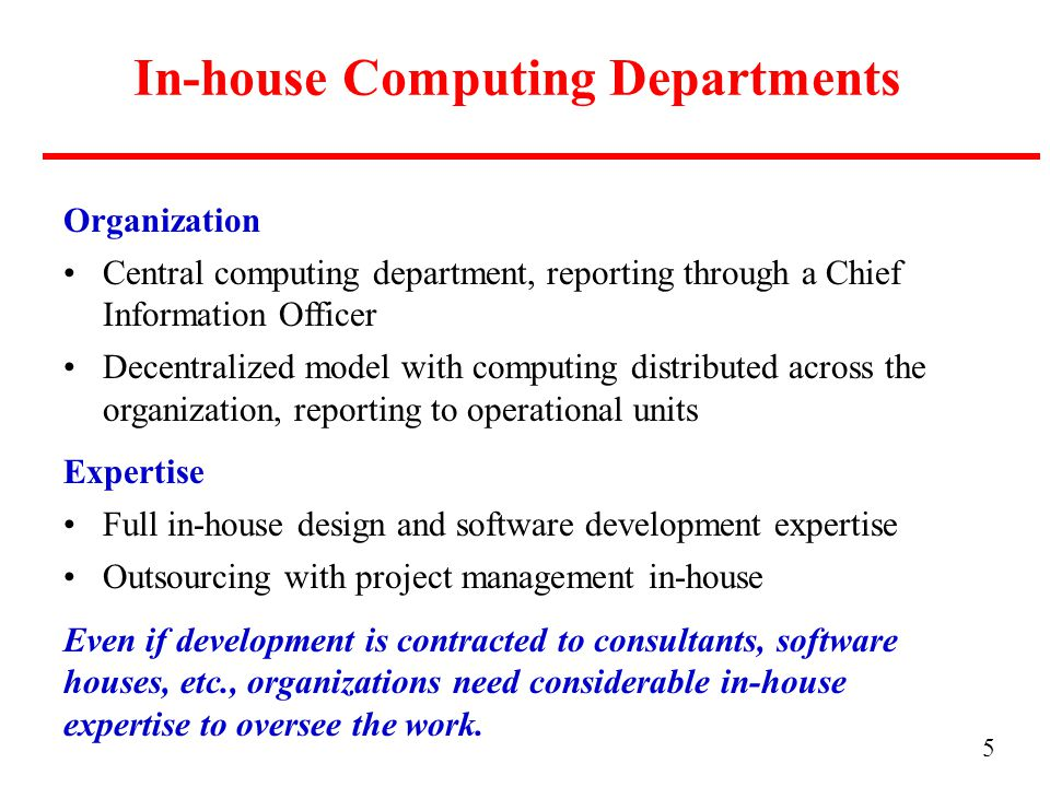 5 In-house Computing Departments Organization Central computing department, reporting through a Chief Information Officer Decentralized model with computing distributed across the organization, reporting to operational units Expertise Full in-house design and software development expertise Outsourcing with project management in-house Even if development is contracted to consultants, software houses, etc., organizations need considerable in-house expertise to oversee the work.