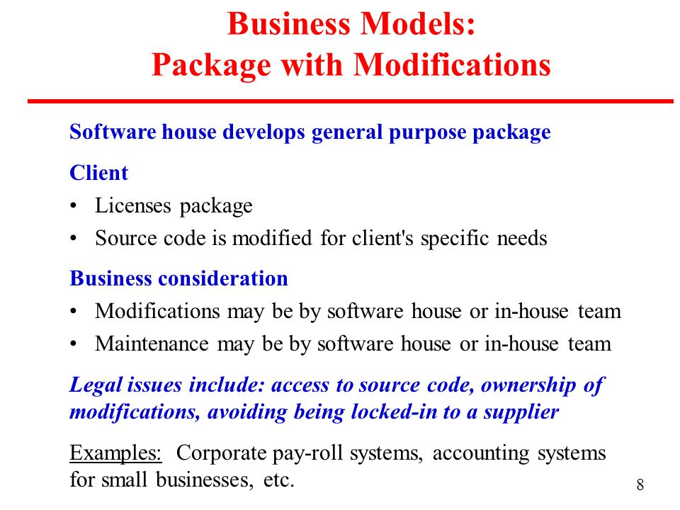 8 Business Models: Package with Modifications Software house develops general purpose package Client Licenses package Source code is modified for client s specific needs Business consideration Modifications may be by software house or in-house team Maintenance may be by software house or in-house team Legal issues include: access to source code, ownership of modifications, avoiding being locked-in to a supplier Examples: Corporate pay-roll systems, accounting systems for small businesses, etc.