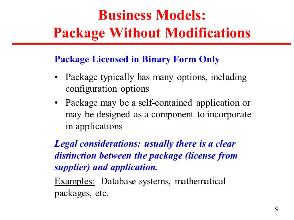 9 Business Models: Package Without Modifications Package Licensed in Binary Form Only Package typically has many options, including configuration options Package may be a self-contained application or may be designed as a component to incorporate in applications Legal considerations: usually there is a clear distinction between the package (license from supplier) and application.