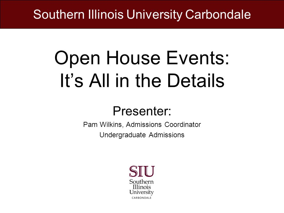 Open House Events: Its All in the Details Presenter: Pam Wilkins, Admissions Coordinator Undergraduate Admissions Southern Illinois University Carbondale