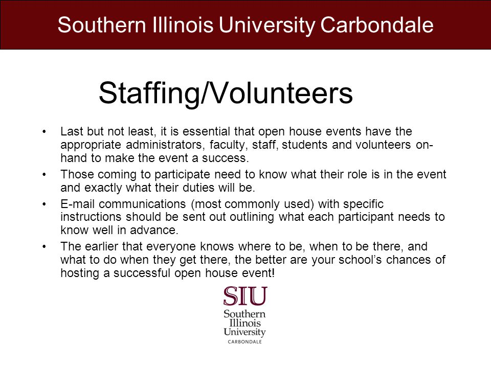 Staffing/Volunteers Last but not least, it is essential that open house events have the appropriate administrators, faculty, staff, students and volunteers on- hand to make the event a success.