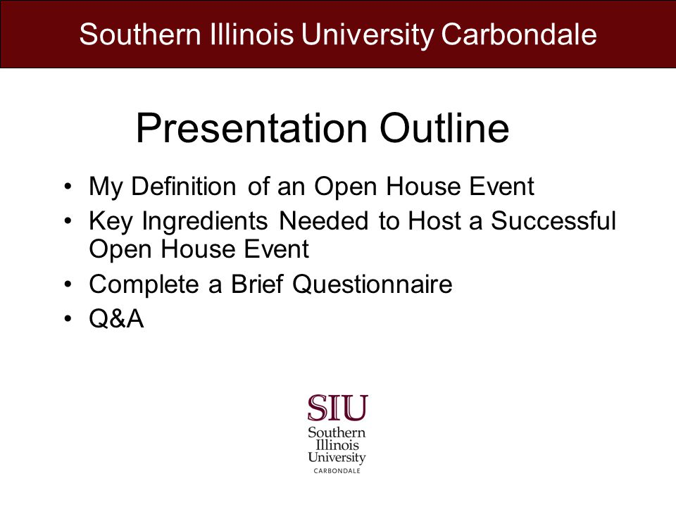 Presentation Outline My Definition of an Open House Event Key Ingredients Needed to Host a Successful Open House Event Complete a Brief Questionnaire Q&A Southern Illinois University Carbondale