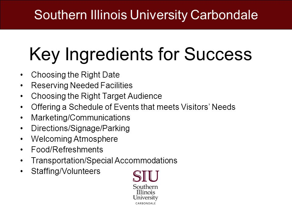 Key Ingredients for Success Choosing the Right Date Reserving Needed Facilities Choosing the Right Target Audience Offering a Schedule of Events that meets Visitors Needs Marketing/Communications Directions/Signage/Parking Welcoming Atmosphere Food/Refreshments Transportation/Special Accommodations Staffing/Volunteers Southern Illinois University Carbondale