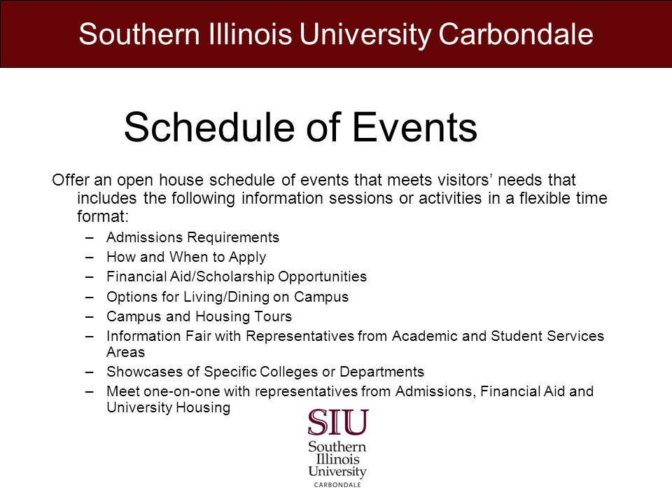 Schedule of Events Offer an open house schedule of events that meets visitors needs that includes the following information sessions or activities in a flexible time format: –Admissions Requirements –How and When to Apply –Financial Aid/Scholarship Opportunities –Options for Living/Dining on Campus –Campus and Housing Tours –Information Fair with Representatives from Academic and Student Services Areas –Showcases of Specific Colleges or Departments –Meet one-on-one with representatives from Admissions, Financial Aid and University Housing Southern Illinois University Carbondale