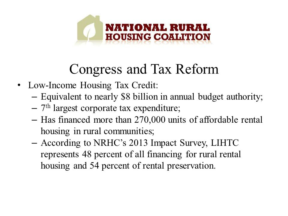 Low-Income Housing Tax Credit: – Equivalent to nearly $8 billion in annual budget authority; – 7 th largest corporate tax expenditure; – Has financed more than 270,000 units of affordable rental housing in rural communities; – According to NRHCs 2013 Impact Survey, LIHTC represents 48 percent of all financing for rural rental housing and 54 percent of rental preservation.