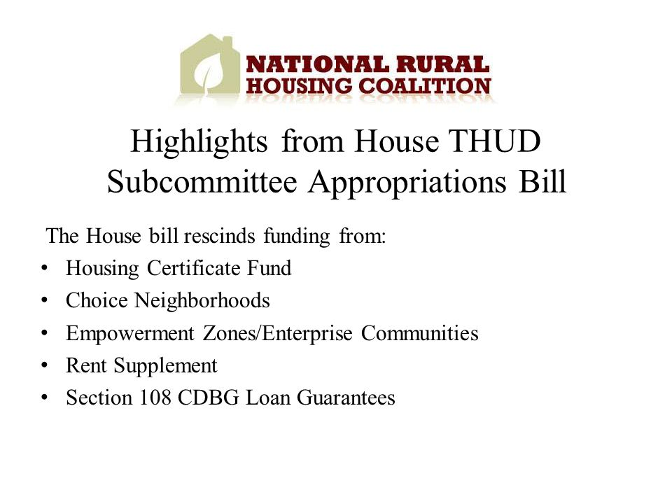 The House bill rescinds funding from: Housing Certificate Fund Choice Neighborhoods Empowerment Zones/Enterprise Communities Rent Supplement Section 108 CDBG Loan Guarantees Highlights from House THUD Subcommittee Appropriations Bill