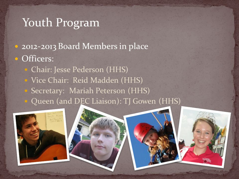 2012-2013 Board Members in place Officers: Chair: Jesse Pederson (HHS) Vice Chair: Reid Madden (HHS) Secretary: Mariah Peterson (HHS) Queen (and DEC L
