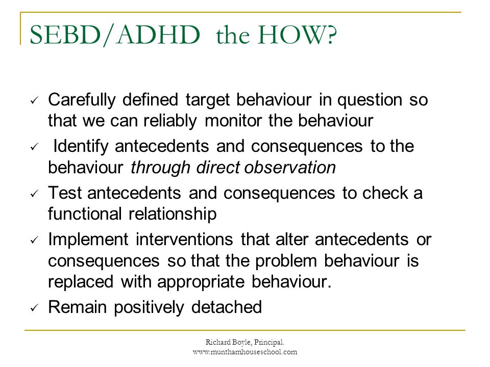 Richard Boyle, Principal. www.munthamhouseschool.com SEBD/ADHD the HOW? Carefully defined target behaviour in question so that we can reliably monitor