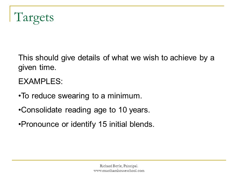 Richard Boyle, Principal. www.munthamhouseschool.com Targets This should give details of what we wish to achieve by a given time. EXAMPLES: To reduce