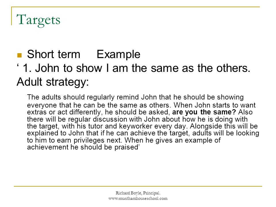 Richard Boyle, Principal. www.munthamhouseschool.com Targets Short term Example 1. John to show I am the same as the others. Adult strategy: The adult