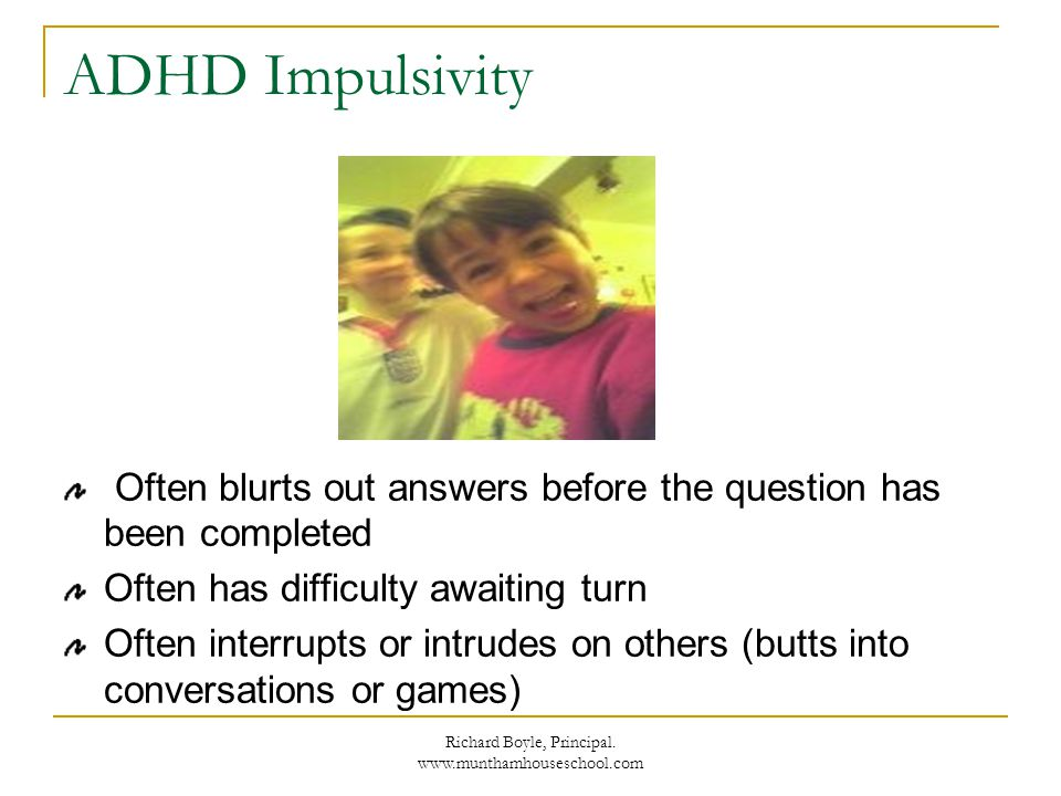 Richard Boyle, Principal. www.munthamhouseschool.com ADHD Impulsivity Often blurts out answers before the question has been completed Often has diffic