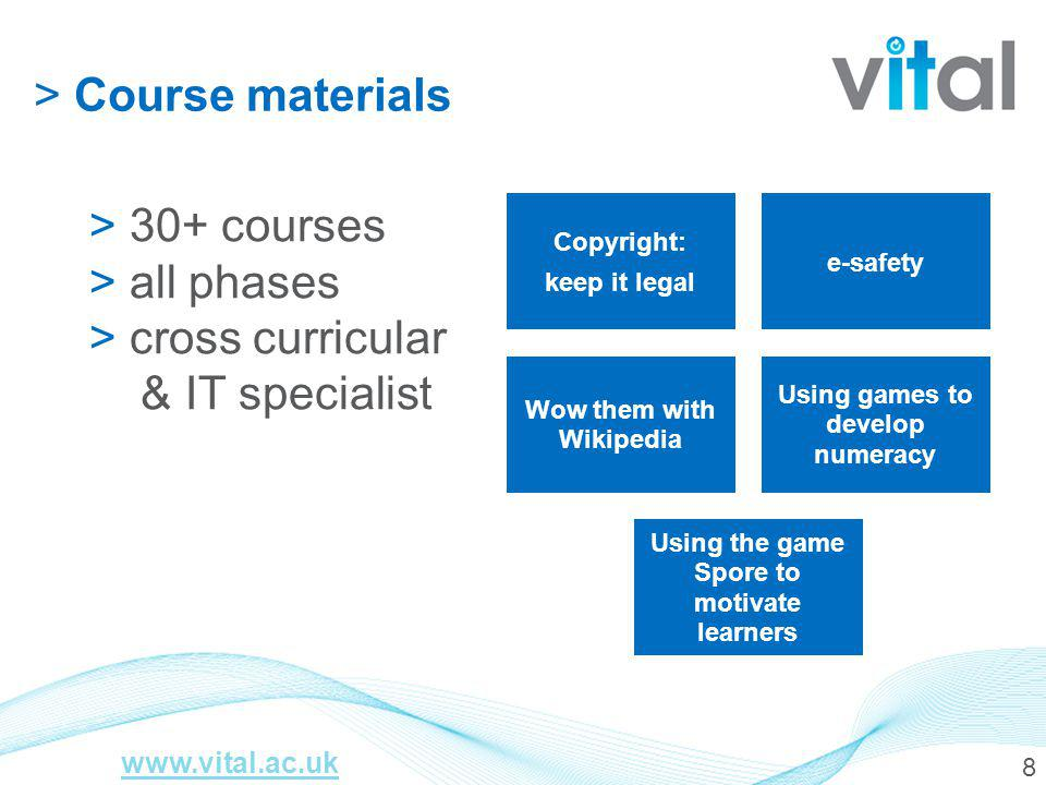 8 > Course materials > 30+ courses > all phases > cross curricular & IT specialist Copyright: keep it legal e-safety Wow them with Wikipedia Using games to develop numeracy Using the game Spore to motivate learners www.vital.ac.uk