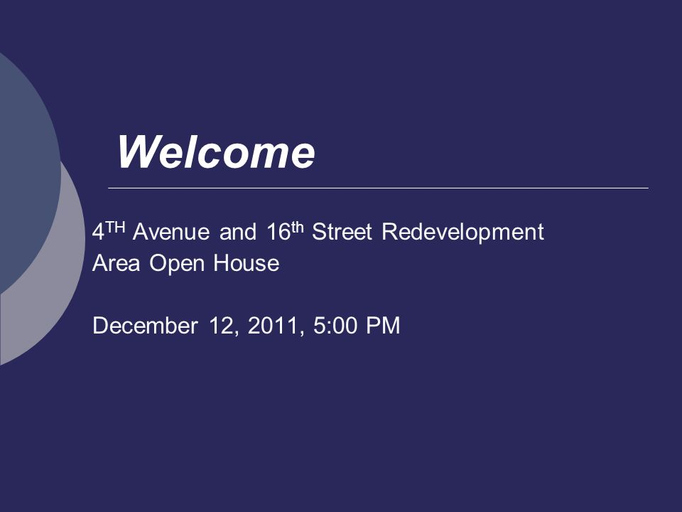 Welcome 4 TH Avenue and 16 th Street Redevelopment Area Open House December 12, 2011, 5:00 PM