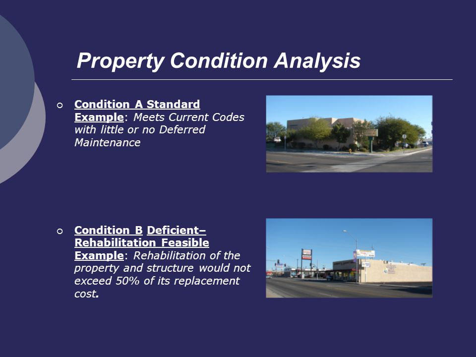 Property Condition Analysis Condition A Standard Example: Meets Current Codes with little or no Deferred Maintenance Condition B Deficient– Rehabilitation Feasible Example: Rehabilitation of the property and structure would not exceed 50% of its replacement cost.