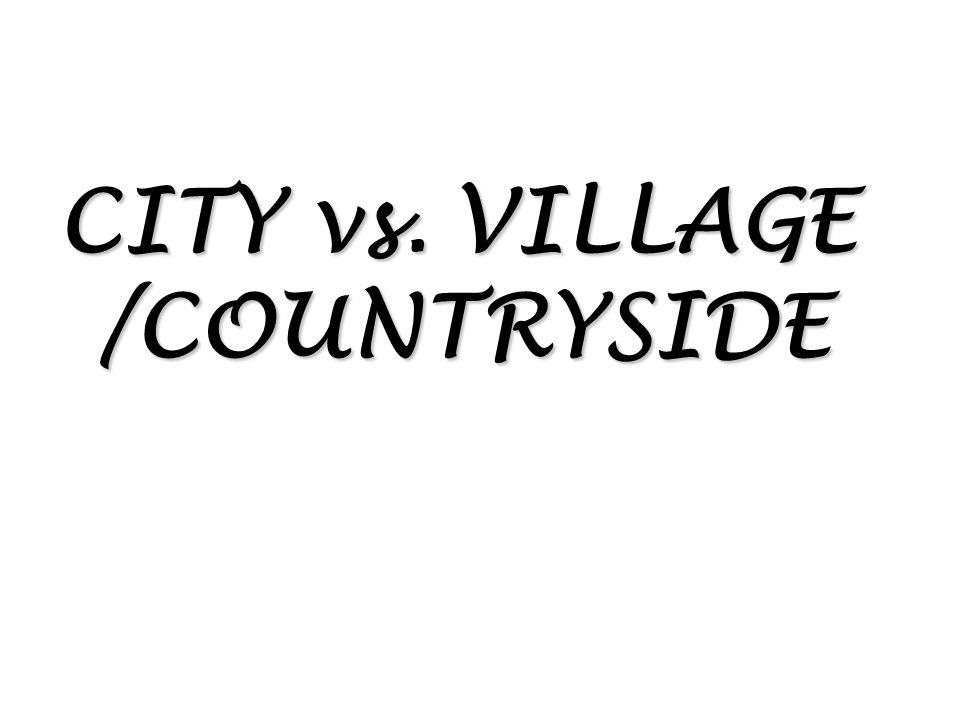 CITY vs. VILLAGE /COUNTRYSIDE